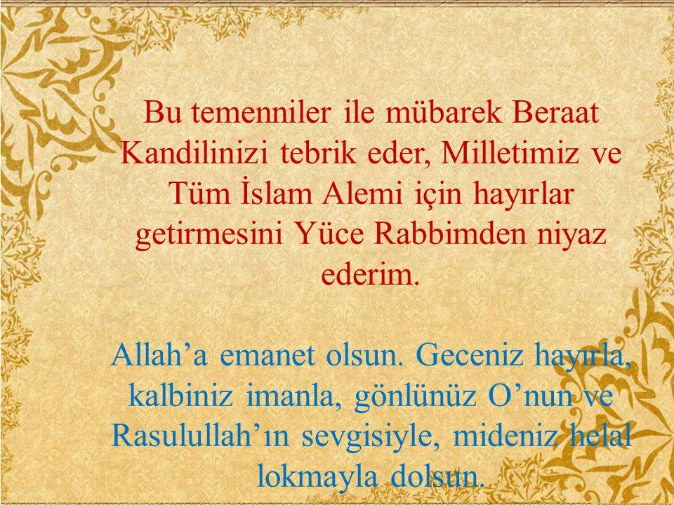 Bu temenniler ile mübarek Beraat Kandilinizi tebrik eder, Milletimiz ve Tüm İslam Alemi için hayırlar getirmesini Yüce Rabbimden niyaz ederim. Allah'a