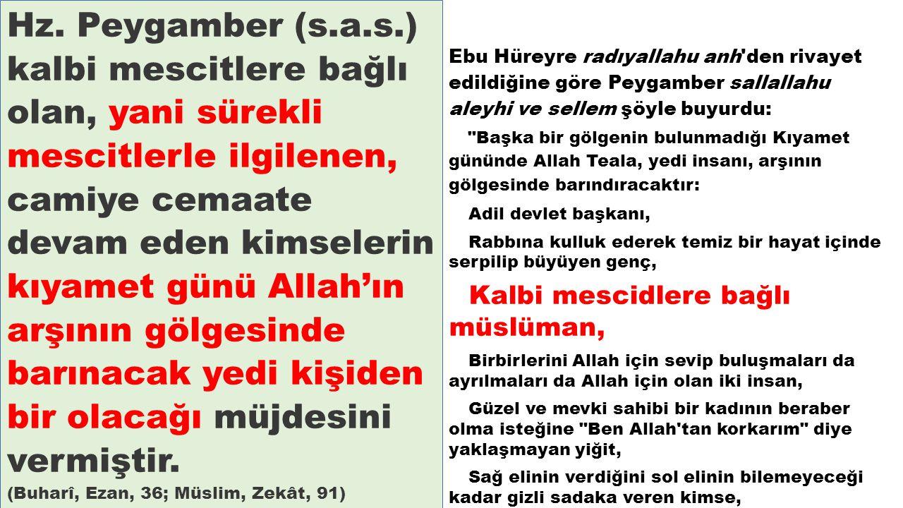 Hz. Peygamber (s.a.s.) kalbi mescitlere bağlı olan, yani sürekli mescitlerle ilgilenen, camiye cemaate devam eden kimselerin kıyamet günü Allah'ın arş