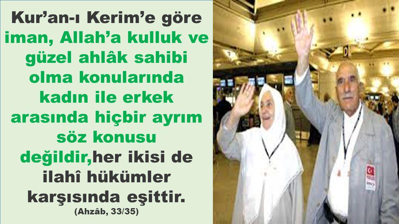 Kur'an-ı Kerim'e göre iman, Allah'a kulluk ve güzel ahlâk sahibi olma konularında kadın ile erkek arasında hiçbir ayrım söz konusu değildir,her ikisi de ilahî hükümler karşısında eşittir.