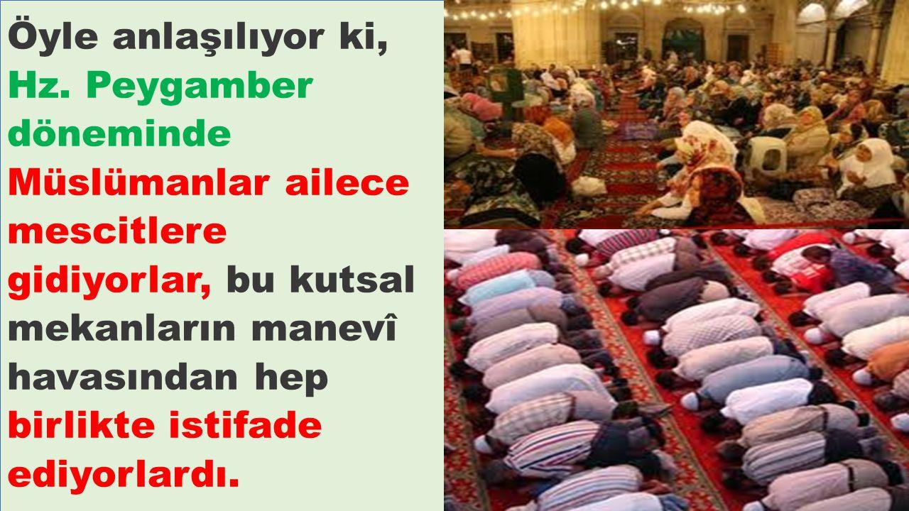 Öyle anlaşılıyor ki, Hz. Peygamber döneminde Müslümanlar ailece mescitlere gidiyorlar, bu kutsal mekanların manevî havasından hep birlikte istifade ed