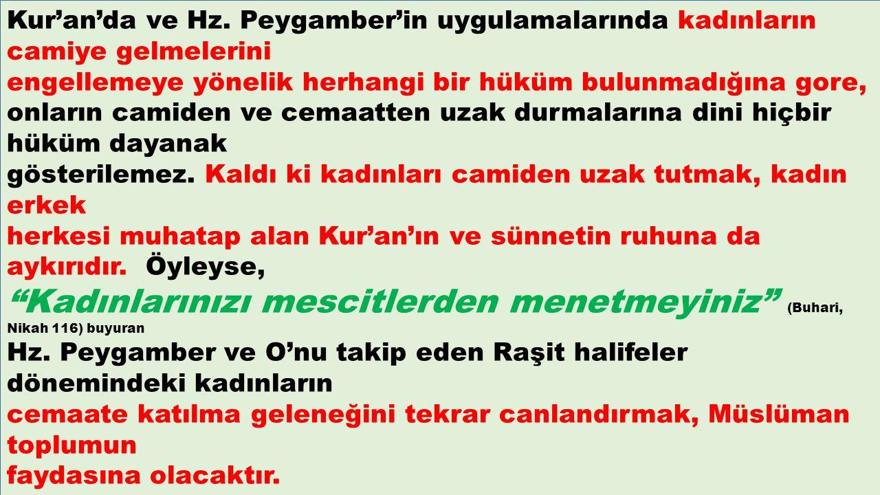 Kur'an'da ve Hz. Peygamber'in uygulamalarında kadınların camiye gelmelerini engellemeye yönelik herhangi bir hüküm bulunmadığına gore, onların camiden