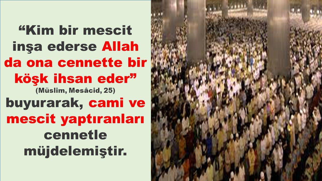 Kim bir mescit inşa ederse Allah da ona cennette bir köşk ihsan eder (Müslim, Mesâcid, 25) buyurarak, cami ve mescit yaptıranları cennetle müjdelemiştir.