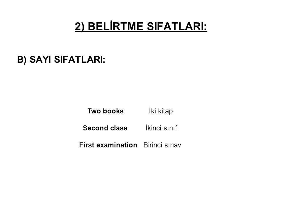 B) SAYI SIFATLARI: Two books İki kitap Second class İkinci sınıf First examination Birinci sınav 2) BELİRTME SIFATLARI: