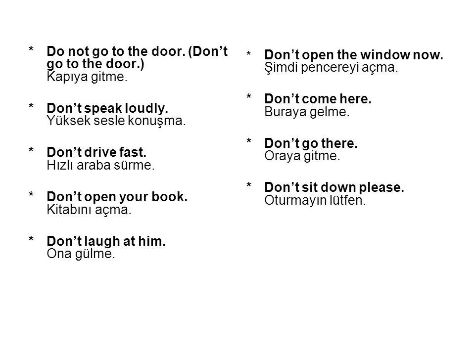 *Do not go to the door. (Don't go to the door.) Kapıya gitme. *Don't speak loudly. Yüksek sesle konuşma. *Don't drive fast. Hızlı araba sürme. *Don't