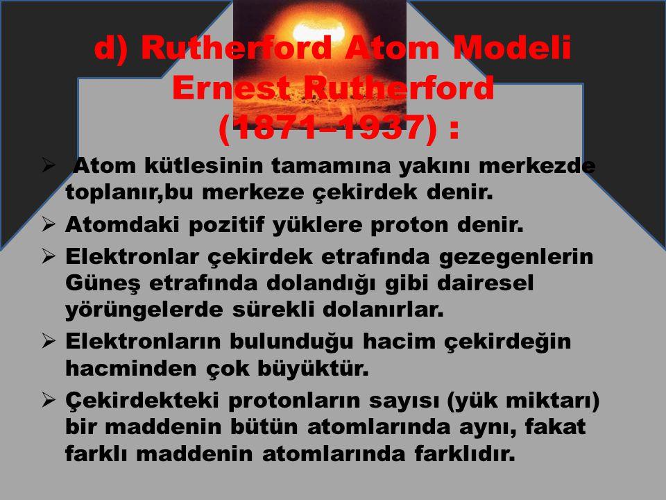 d) Rutherford Atom Modeli Ernest Rutherford (1871–1937) :  Atom kütlesinin tamamına yakını merkezde toplanır,bu merkeze çekirdek denir.  Atomdaki po