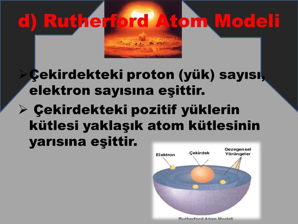 d) Rutherford Atom Modeli  Çekirdekteki proton (yük) sayısı, elektron sayısına eşittir.  Çekirdekteki pozitif yüklerin kütlesi yaklaşık atom kütlesi