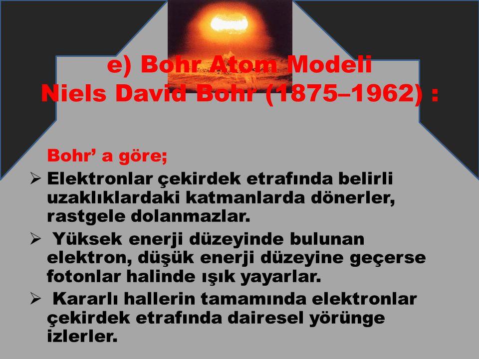 e) Bohr Atom Modeli Niels David Bohr (1875–1962) : Bohr' a göre;  Elektronlar çekirdek etrafında belirli uzaklıklardaki katmanlarda dönerler, rastgel