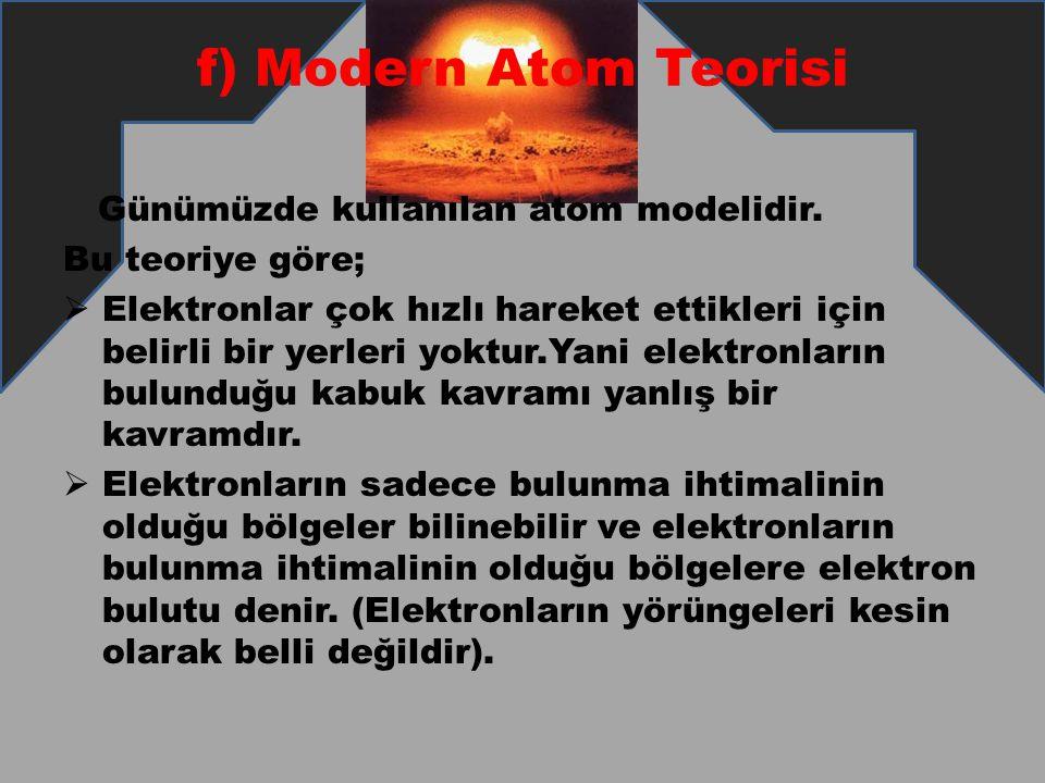 f) Modern Atom Teorisi Günümüzde kullanılan atom modelidir. Bu teoriye göre;  Elektronlar çok hızlı hareket ettikleri için belirli bir yerleri yoktur