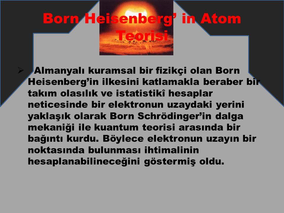 Born Heisenberg' in Atom Teorisi  Almanyalı kuramsal bir fizikçi olan Born Heisenberg'in ilkesini katlamakla beraber bir takım olasılık ve istatistik