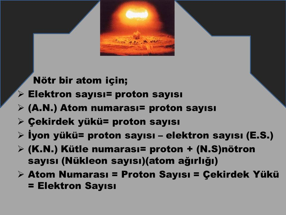Nötr bir atom için;  Elektron sayısı= proton sayısı  (A.N.) Atom numarası= proton sayısı  Çekirdek yükü= proton sayısı  İyon yükü= proton sayısı –