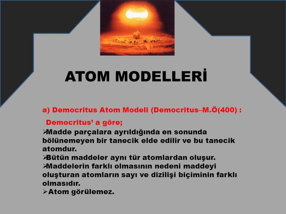 a) Democritus Atom Modeli (Democritus–M.Ö(400) : Democritus' a göre;  Madde parçalara ayrıldığında en sonunda bölünemeyen bir tanecik elde edilir ve
