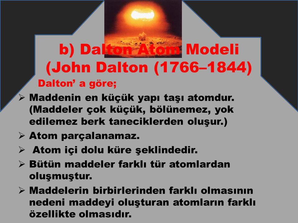 b) Dalton Atom Modeli (John Dalton (1766–1844) Dalton' a göre;  Maddenin en küçük yapı taşı atomdur. (Maddeler çok küçük, bölünemez, yok edilemez ber