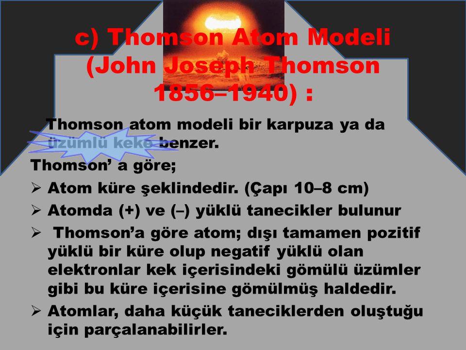 c) Thomson Atom Modeli (John Joseph Thomson 1856–1940) : Thomson atom modeli bir karpuza ya da üzümlü keke benzer. Thomson' a göre;  Atom küre şeklin