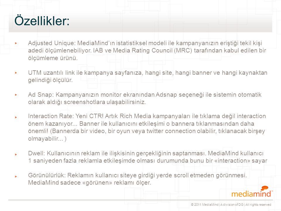 © 2011 MediaMind | A division of DG | All rights reserved Özellikler: ▸ Adjusted Unique: MediaMind'ın istatistiksel modeli ile kampanyanızın eriştiği tekil kişi adedi ölçümlenebiliyor.