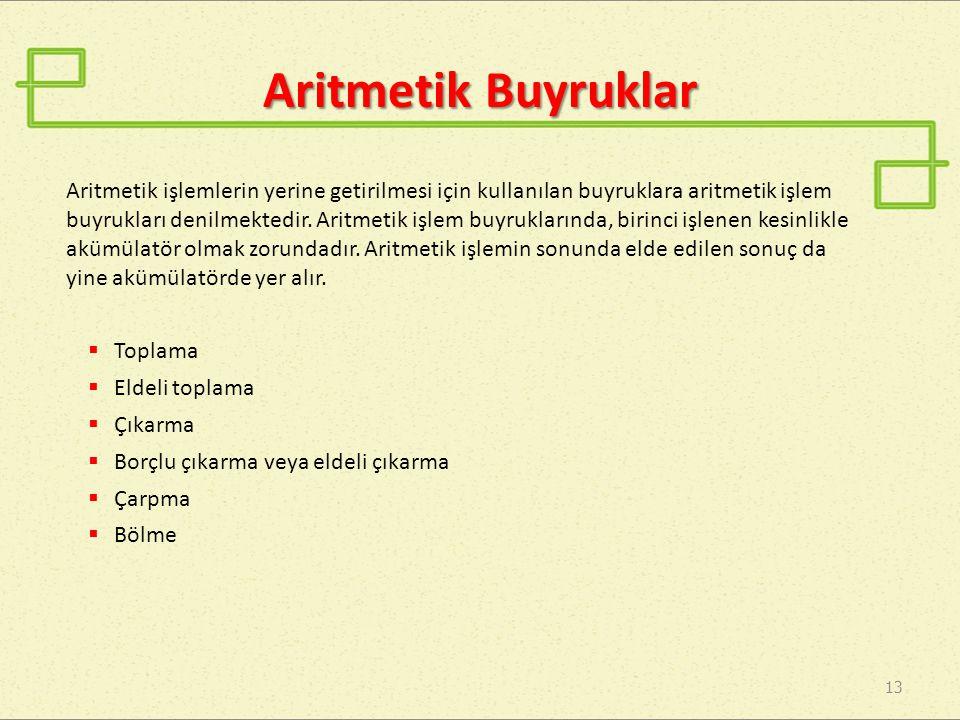 Aritmetik Buyruklar 13 Aritmetik işlemlerin yerine getirilmesi için kullanılan buyruklara aritmetik işlem buyrukları denilmektedir. Aritmetik işlem bu