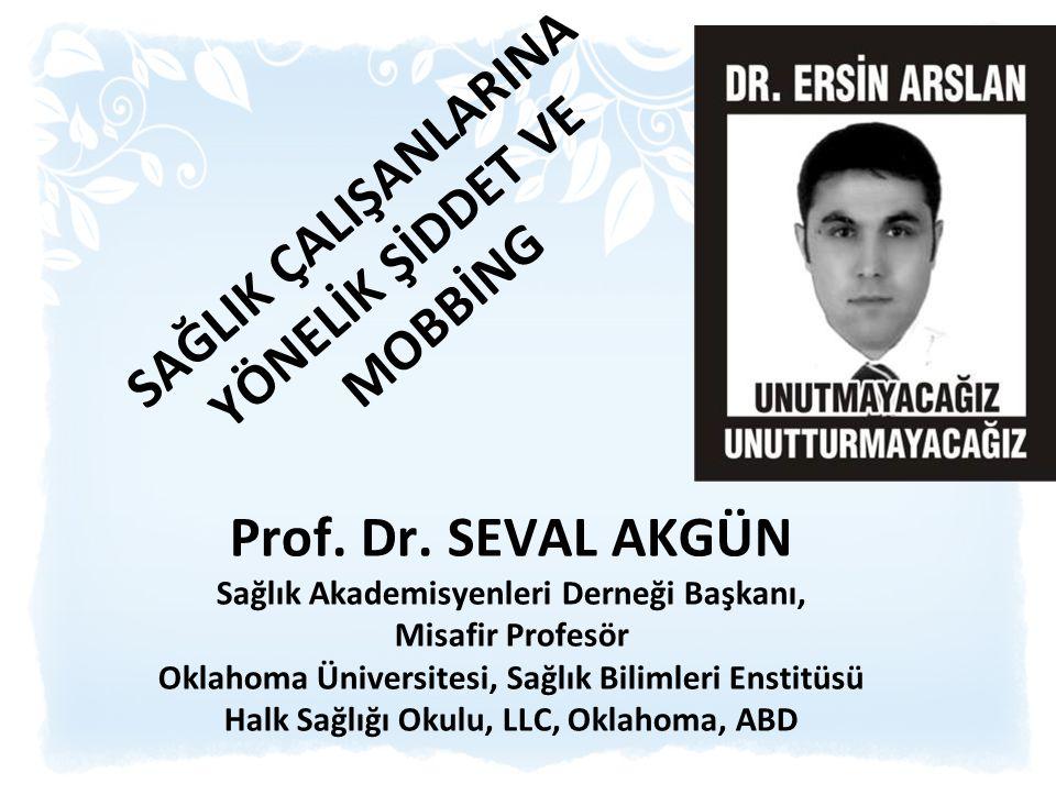 SAĞLIK ÇALIŞANLARINA YÖNELİK ŞİDDET VE MOBBİNG Prof. Dr. SEVAL AKGÜN Sağlık Akademisyenleri Derneği Başkanı, Misafir Profesör Oklahoma Üniversitesi, S