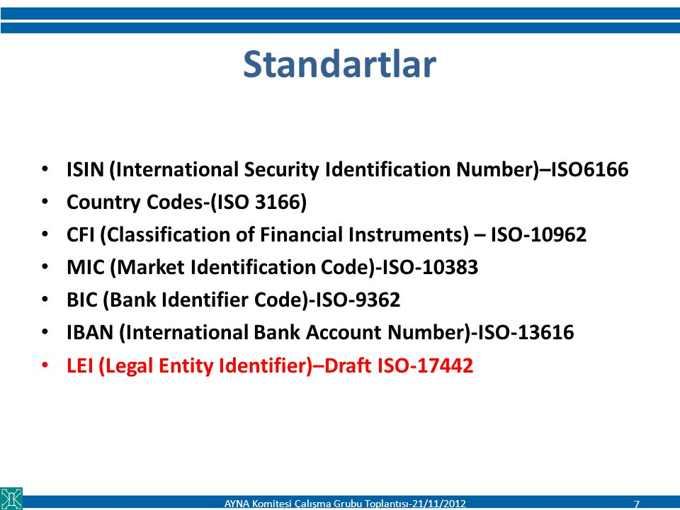 Standartlar ISIN (International Security Identification Number)–ISO6166 Country Codes-(ISO 3166) CFI (Classification of Financial Instruments) – ISO-10962 MIC (Market Identification Code)-ISO-10383 BIC (Bank Identifier Code)-ISO-9362 IBAN (International Bank Account Number)-ISO-13616 LEI (Legal Entity Identifier)–Draft ISO-17442 AYNA Komitesi Çalışma Grubu Toplantısı-21/11/2012 7
