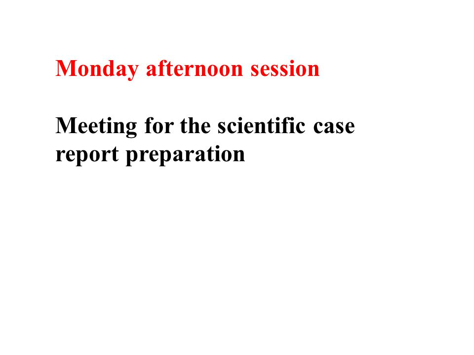 Monday afternoon session Meeting for the scientific case report preparation