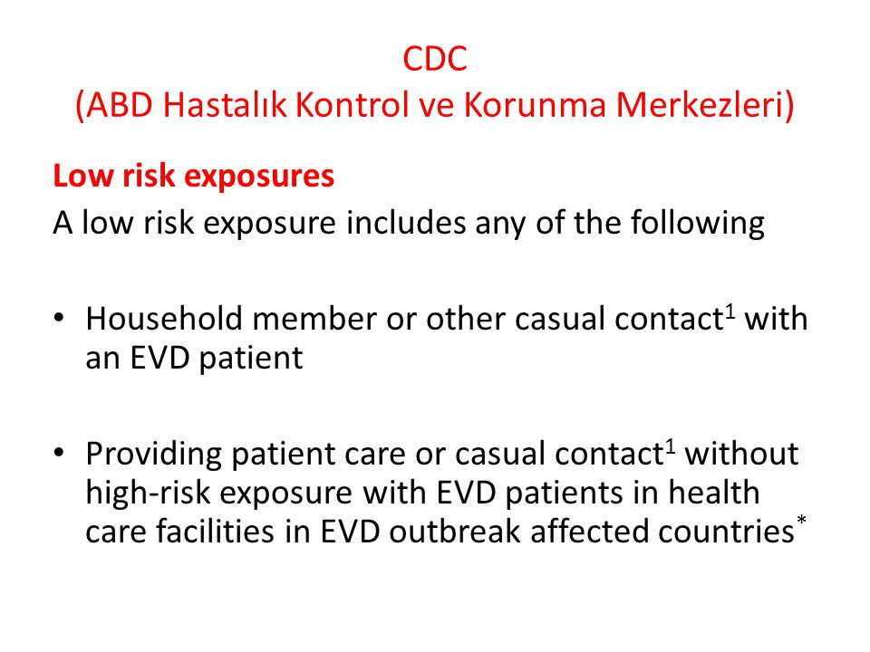 CDC (ABD Hastalık Kontrol ve Korunma Merkezleri) Low risk exposures A low risk exposure includes any of the following Household member or other casual contact 1 with an EVD patient Providing patient care or casual contact 1 without high-risk exposure with EVD patients in health care facilities in EVD outbreak affected countries *