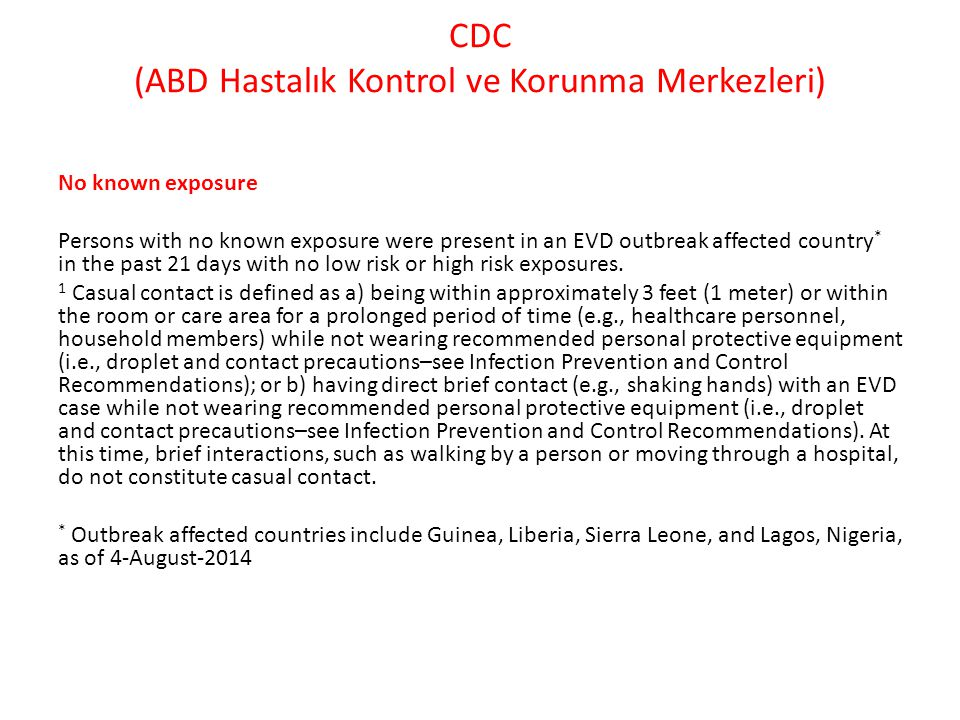 CDC (ABD Hastalık Kontrol ve Korunma Merkezleri) No known exposure Persons with no known exposure were present in an EVD outbreak affected country * in the past 21 days with no low risk or high risk exposures.