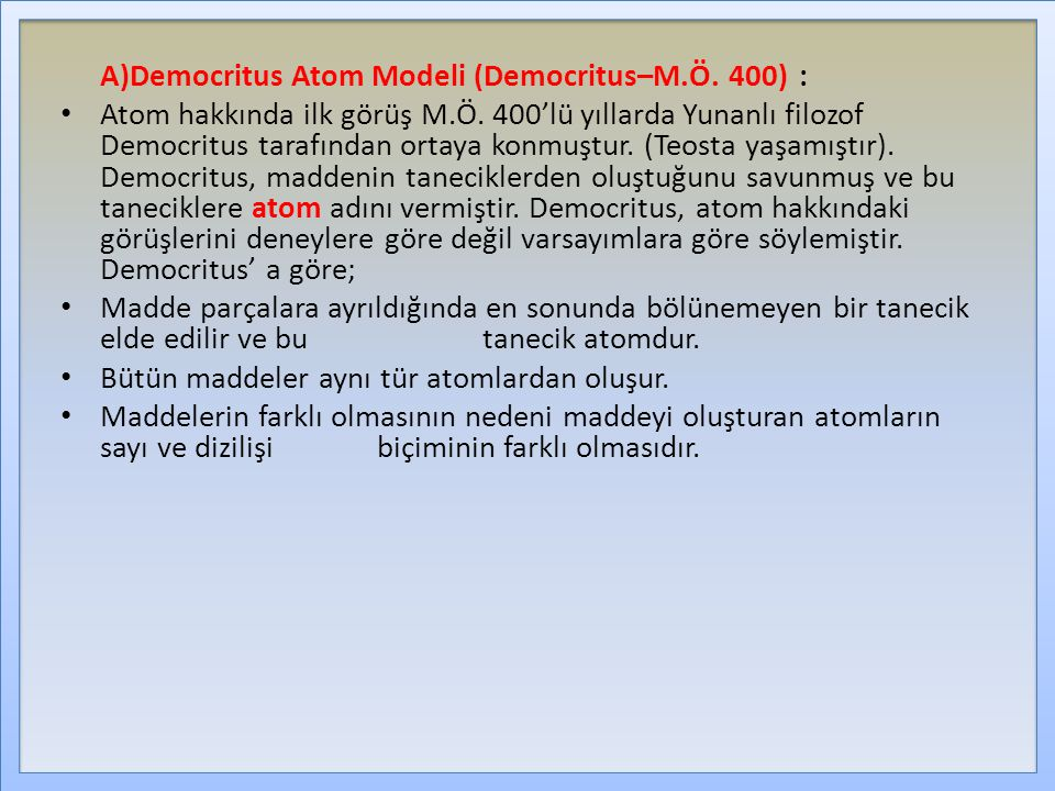 A)Democritus Atom Modeli (Democritus–M.Ö. 400): Atom hakkında ilk görüş M.Ö. 400'lü yıllarda Yunanlı filozof Democritus tarafından ortaya konmuştur. (