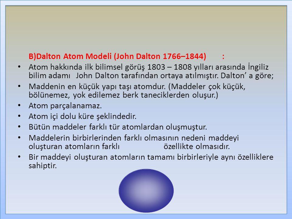 B)Dalton Atom Modeli (John Dalton 1766–1844): Atom hakkında ilk bilimsel görüş 1803 – 1808 yılları arasında İngiliz bilim adamı John Dalton tarafından ortaya atılmıştır.