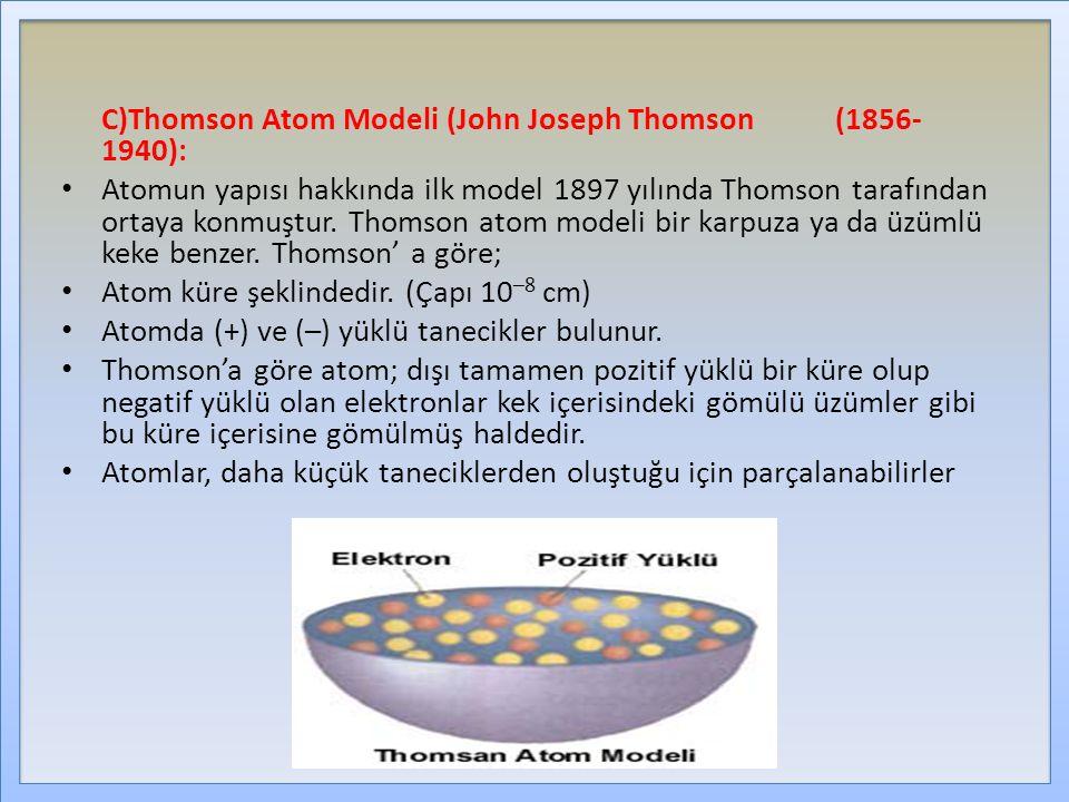 C)Thomson Atom Modeli (John Joseph Thomson (1856- 1940): Atomun yapısı hakkında ilk model 1897 yılında Thomson tarafından ortaya konmuştur.