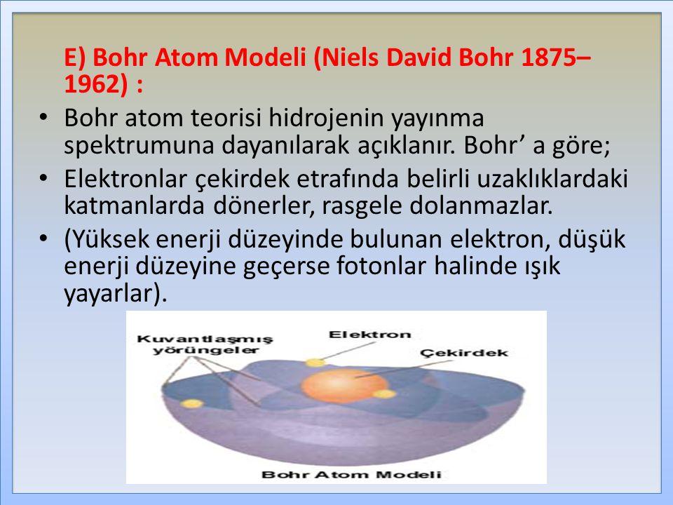 E) Bohr Atom Modeli (Niels David Bohr 1875– 1962) : Bohr atom teorisi hidrojenin yayınma spektrumuna dayanılarak açıklanır. Bohr' a göre; Elektronlar