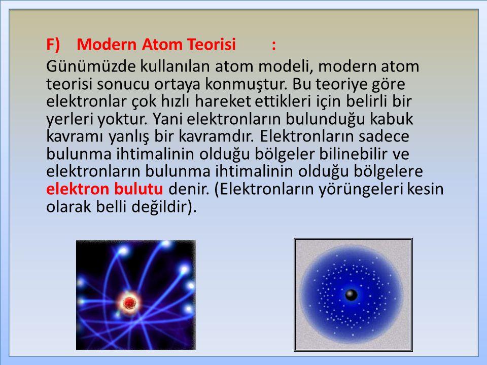 F)Modern Atom Teorisi: Günümüzde kullanılan atom modeli, modern atom teorisi sonucu ortaya konmuştur. Bu teoriye göre elektronlar çok hızlı hareket et
