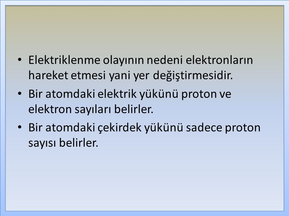 Elektriklenme olayının nedeni elektronların hareket etmesi yani yer değiştirmesidir. Bir atomdaki elektrik yükünü proton ve elektron sayıları belirler