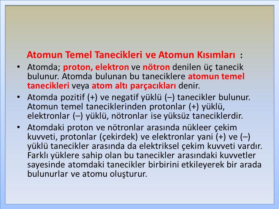 Atomun Temel Tanecikleri ve Atomun Kısımları : Atomda; proton, elektron ve nötron denilen üç tanecik bulunur. Atomda bulunan bu taneciklere atomun tem
