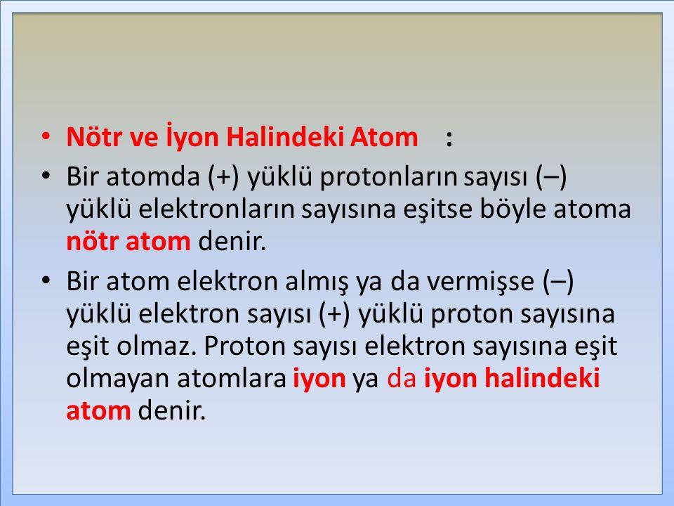 Nötr ve İyon Halindeki Atom: Bir atomda (+) yüklü protonların sayısı (–) yüklü elektronların sayısına eşitse böyle atoma nötr atom denir. Bir atom ele