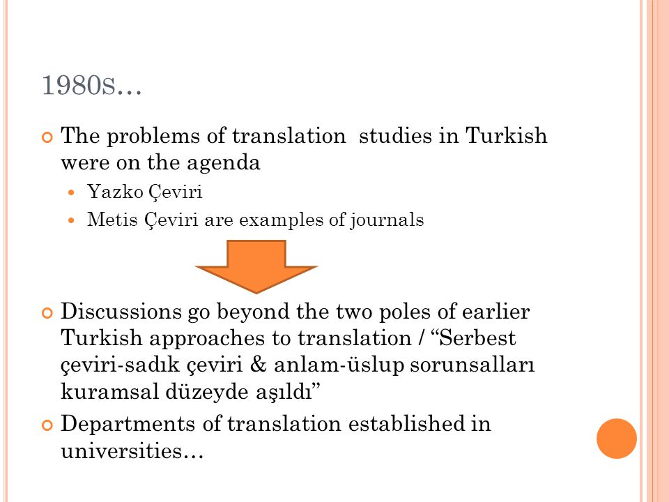 1980 S … The problems of translation studies in Turkish were on the agenda Yazko Çeviri Metis Çeviri are examples of journals Discussions go beyond the two poles of earlier Turkish approaches to translation / Serbest çeviri-sadık çeviri & anlam-üslup sorunsalları kuramsal düzeyde aşıldı Departments of translation established in universities…