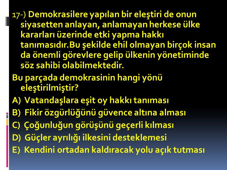 17-) Demokrasilere yapılan bir eleştiri de onun siyasetten anlayan, anlamayan herkese ülke kararları üzerinde etki yapma hakkı tanımasıdır.Bu şekilde ehil olmayan birçok insan da önemli görevlere gelip ülkenin yönetiminde söz sahibi olabilmektedir.