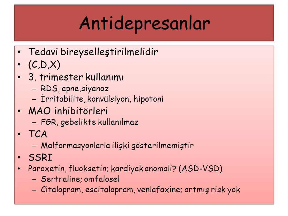 Tedavi bireyselleştirilmelidir (C,D,X) 3. trimester kullanımı – RDS, apne,siyanoz – İrritabilite, konvülsiyon, hipotoni MAO inhibitörleri – FGR, gebel