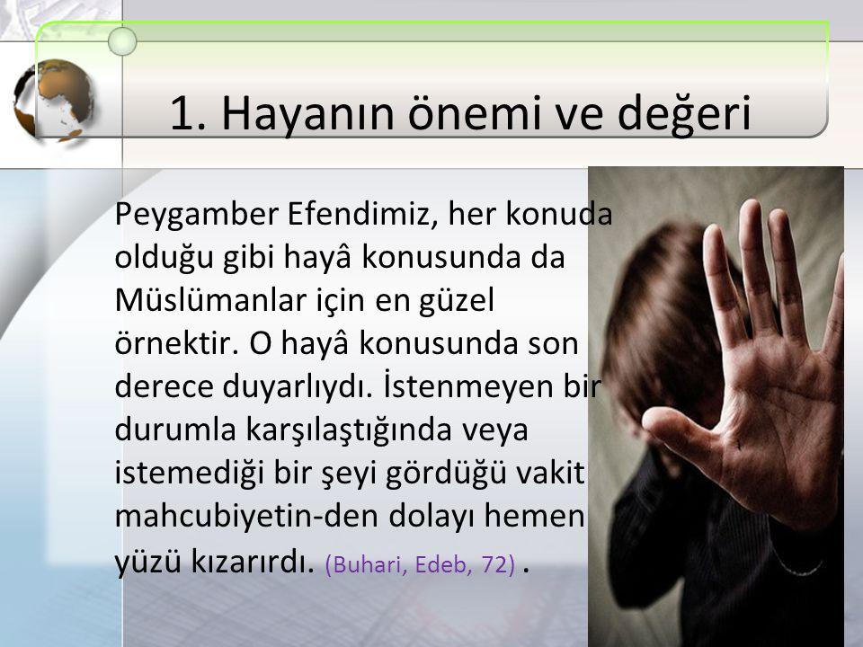1. Hayanın önemi ve değeri Peygamber Efendimiz, her konuda olduğu gibi hayâ konusunda da Müslümanlar için en güzel örnektir. O hayâ konusunda son dere