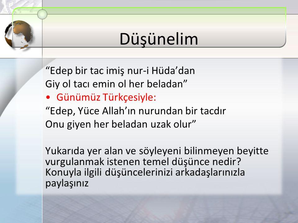 """Düşünelim """"Edep bir tac imiş nur-i Hüda'dan Giy ol tacı emin ol her beladan"""" Günümüz Türkçesiyle: """"Edep, Yüce Allah'ın nurundan bir tacdır Onu giyen h"""