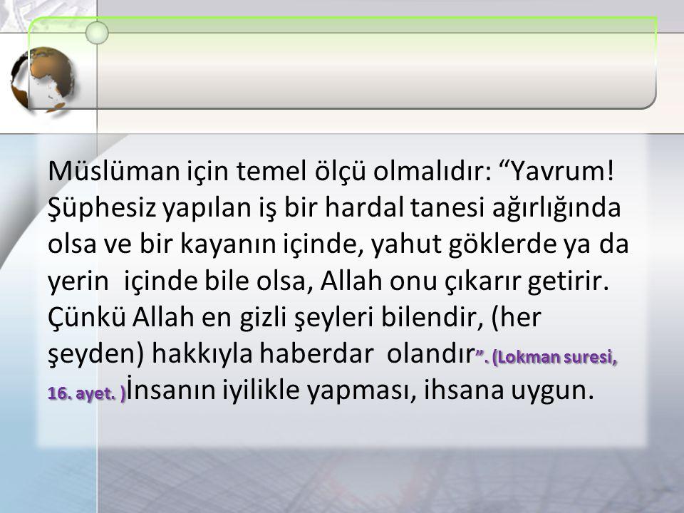 .(Lokman suresi, 16. ayet. ) Müslüman için temel ölçü olmalıdır: Yavrum.