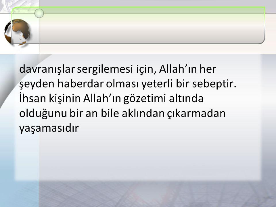 davranışlar sergilemesi için, Allah'ın her şeyden haberdar olması yeterli bir sebeptir. İhsan kişinin Allah'ın gözetimi altında olduğunu bir an bile a