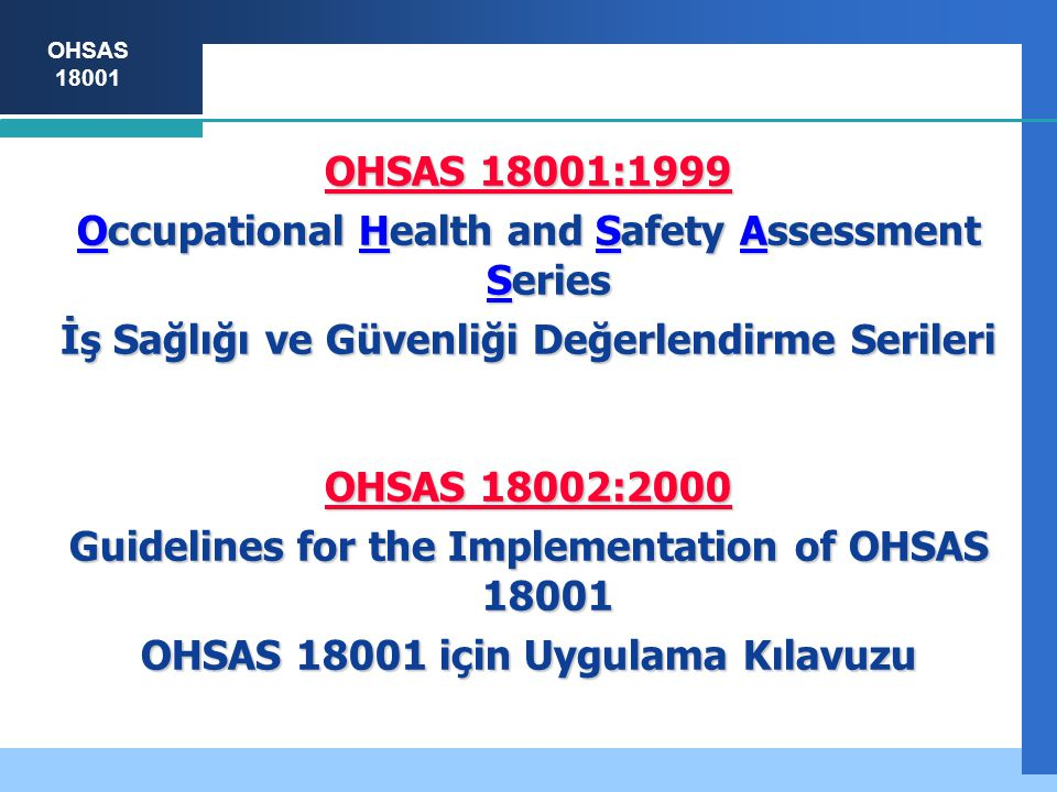 OHSAS 18001 OHSAS 18001:1999 Occupational Health and Safety Assessment Series İş Sağlığı ve Güvenliği Değerlendirme Serileri OHSAS 18002:2000 Guidelines for the Implementation of OHSAS 18001 OHSAS 18001 için Uygulama Kılavuzu