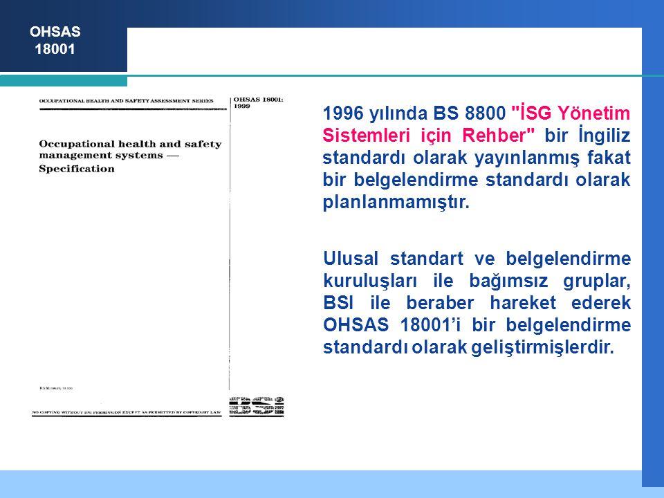 OHSAS 18001 1996 yılında BS 8800 İSG Yönetim Sistemleri için Rehber bir İngiliz standardı olarak yayınlanmış fakat bir belgelendirme standardı olarak planlanmamıştır.