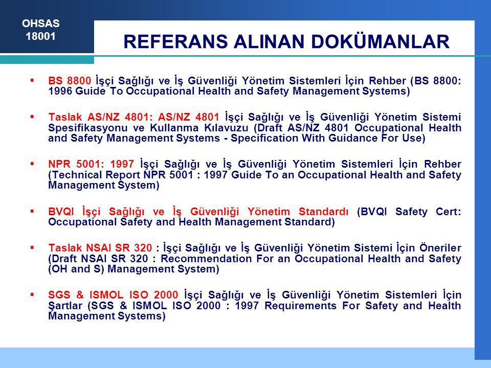 OHSAS 18001 REFERANS ALINAN DOKÜMANLAR  BS 8800 İşçi Sağlığı ve İş Güvenliği Yönetim Sistemleri İçin Rehber (BS 8800: 1996 Guide To Occupational Health and Safety Management Systems)  Taslak AS/NZ 4801: AS/NZ 4801 İşçi Sağlığı ve İş Güvenliği Yönetim Sistemi Spesifikasyonu ve Kullanma Kılavuzu (Draft AS/NZ 4801 Occupational Health and Safety Management Systems - Specification With Guidance For Use)  NPR 5001: 1997 İşçi Sağlığı ve İş Güvenliği Yönetim Sistemleri İçin Rehber (Technical Report NPR 5001 : 1997 Guide To an Occupational Health and Safety Management System)  BVQI İşçi Sağlığı ve İş Güvenliği Yönetim Standardı (BVQI Safety Cert: Occupational Safety and Health Management Standard)  Taslak NSAI SR 320 : İşçi Sağlığı ve İş Güvenliği Yönetim Sistemi İçin Öneriler (Draft NSAI SR 320 : Recommendation For an Occupational Health and Safety (OH and S) Management System)  SGS & ISMOL ISO 2000 İşçi Sağlığı ve İş Güvenliği Yönetim Sistemleri İçin Şartlar (SGS & ISMOL ISO 2000 : 1997 Requirements For Safety and Health Management Systems)