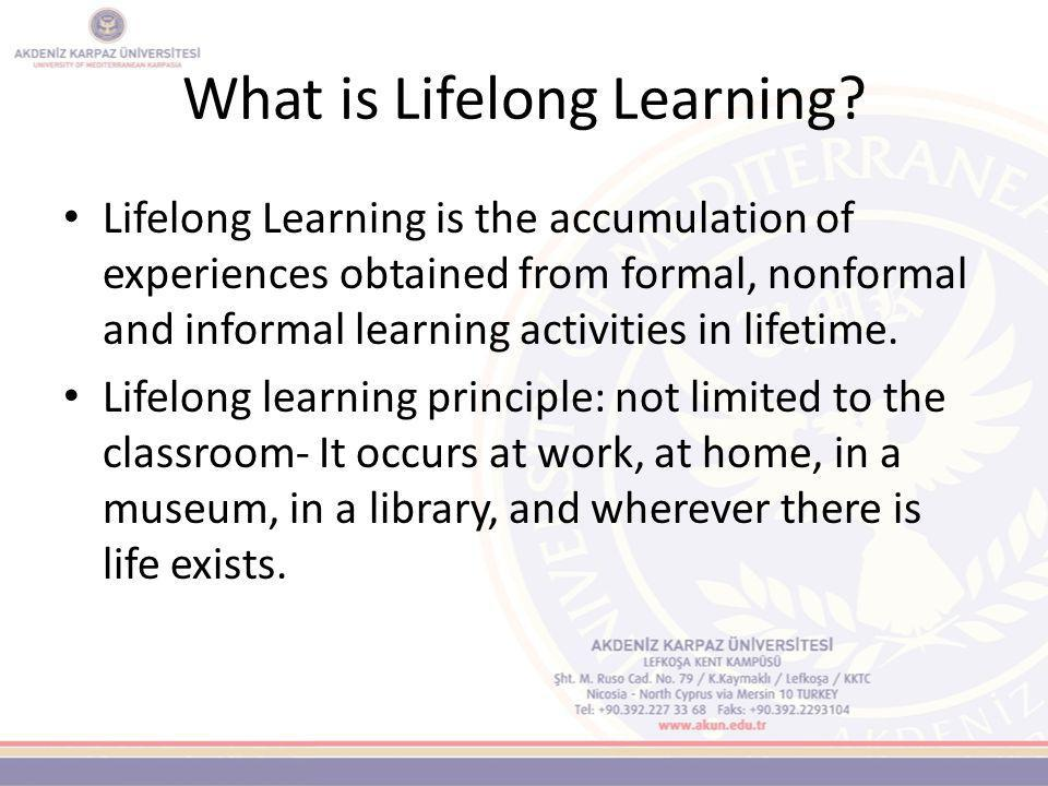 What is Lifelong Learning? A concept which includes an individual's personal, social and career development throughout his/her lifetime. An essential