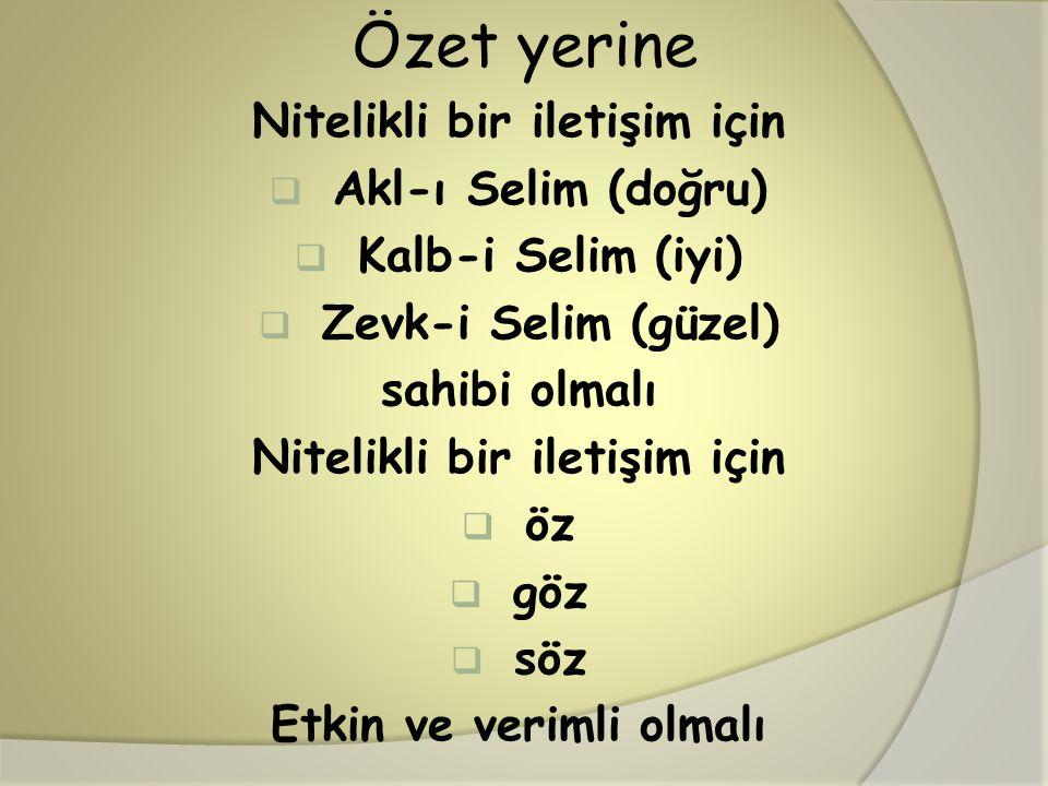 Özet yerine Nitelikli bir iletişim için  Akl-ı Selim (doğru)  Kalb-i Selim (iyi)  Zevk-i Selim (güzel) sahibi olmalı Nitelikli bir iletişim için  öz  göz  söz Etkin ve verimli olmalı
