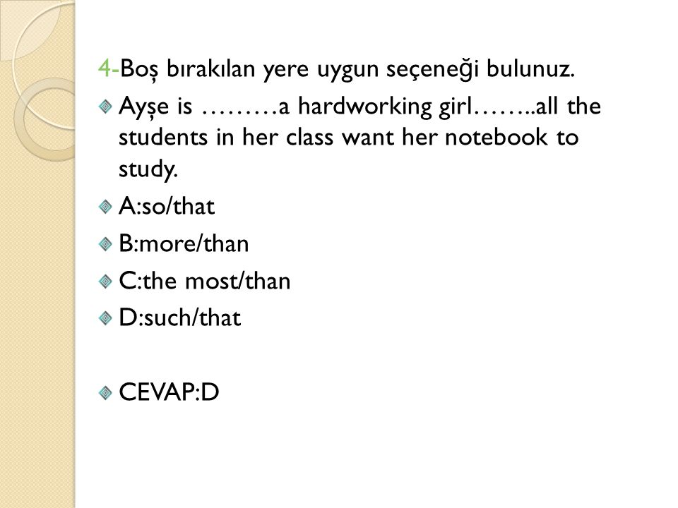 4-Boş bırakılan yere uygun seçene ğ i bulunuz. Ayşe is ………a hardworking girl……..all the students in her class want her notebook to study. A:so/that B:
