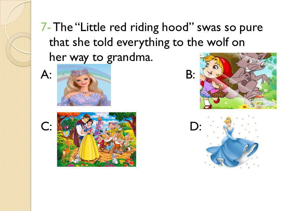 7- The Little red riding hood swas so pure that she told everything to the wolf on her way to grandma.