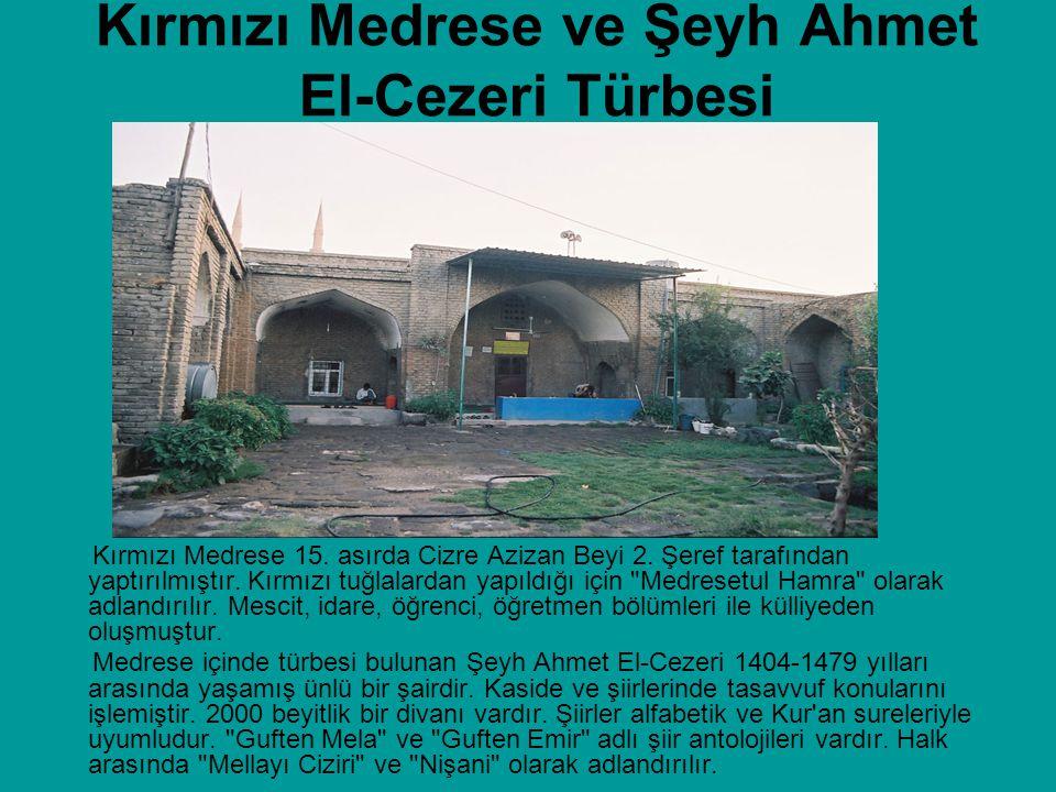 Kırmızı Medrese ve Şeyh Ahmet El-Cezeri Türbesi Kırmızı Medrese 15. asırda Cizre Azizan Beyi 2. Şeref tarafından yaptırılmıştır. Kırmızı tuğlalardan y