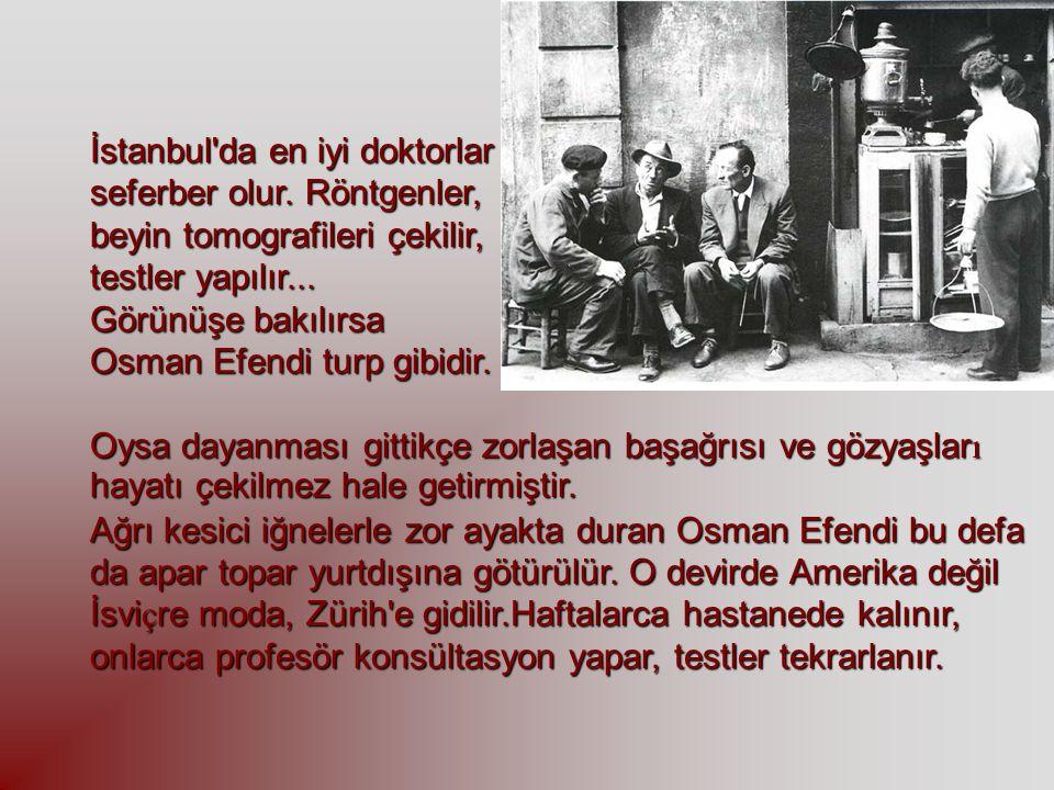 İstanbul'da en iyi doktorlar seferber olur. Röntgenler, beyin tomografileri çekilir, testler yapılır... Görünüşe bakılırsa Osman Efendi turp gibidir.