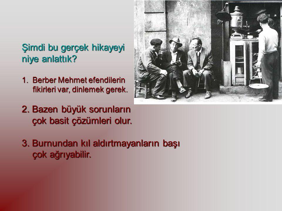 Şimdi bu gerçek hikayeyi niye anlattık? 1.Berber Mehmet efendilerin fikirleri var, dinlemek gerek. fikirleri var, dinlemek gerek. 2. Bazen büyük sorun