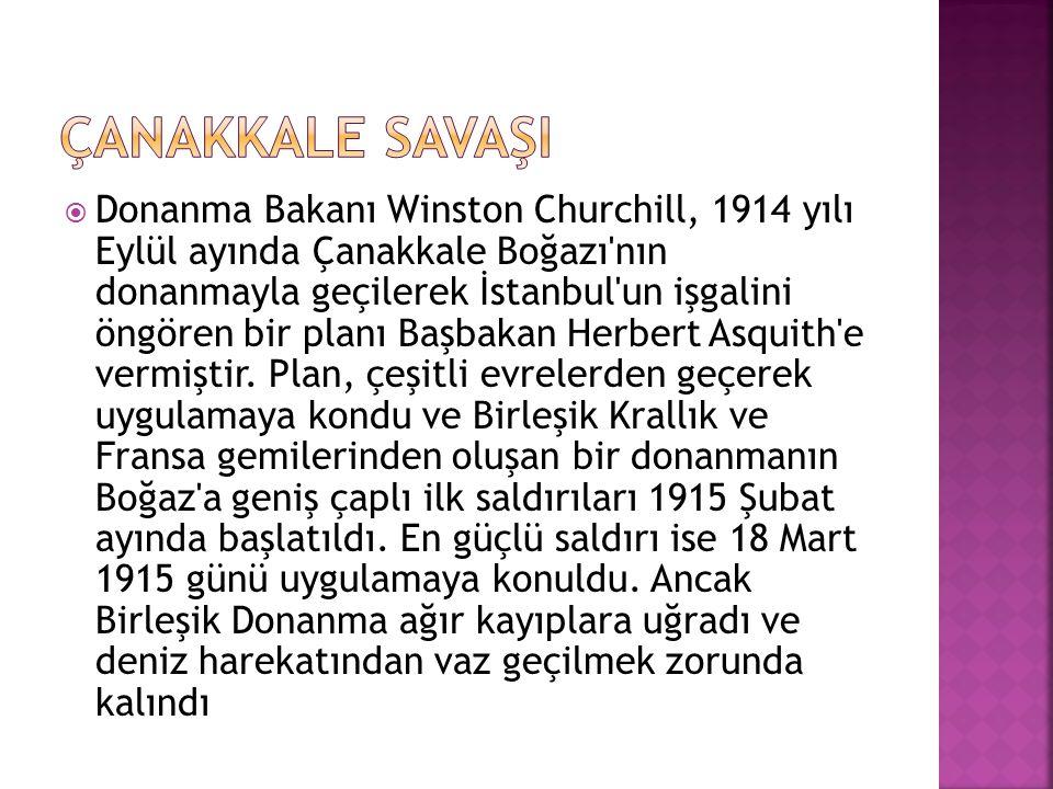  Donanma Bakanı Winston Churchill, 1914 yılı Eylül ayında Çanakkale Boğazı'nın donanmayla geçilerek İstanbul'un işgalini öngören bir planı Başbakan H